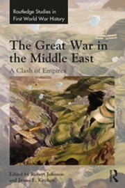 The Great War in the Middle East - A Clash of Empires ebook by Robert Johnson, James E. Kitchen