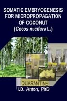 Somatic Embryogenesis for Micropropagation of Coconut (Cocos nucifera L.) ebook by I.D. Anton, PhD
