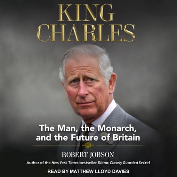 King Charles - The Man, The Monarch, and The Future of Britain audiobook by Robert Jobson
