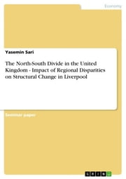 The North-South Divide in the United Kingdom - Impact of Regional Disparities on Structural Change in Liverpool ebook by Yasemin Sari