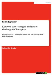 Kosovo's past strategies and future challenges of European - Change and its challenging roads and integrating after Independence ebook by Halim Bajraktari