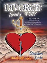 Divorce: God's Will? The Truth Of Divorce And Remarriage In The Bible For Christians ebook by Gola, Stephen