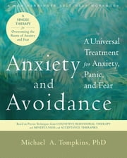 Anxiety and Avoidance - A Universal Treatment for Anxiety, Panic, and Fear ebook by Michael A. Tompkins, PhD