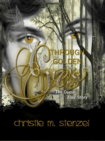 Through Golden Eyes: The Occuli, Zias' Story ebook by Christie M. Stenzel