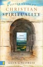 A Little Guide to Christian Spirituality - Three Dimensions of Life with God ebook by Glen G. Scorgie