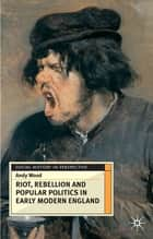 Riot, Rebellion and Popular Politics in Early Modern England ebook by Andy Wood