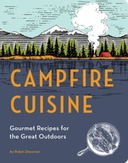 Campfire Cuisine - Gourmet Recipes for the Great Outdoors ebook by Robin Donovan
