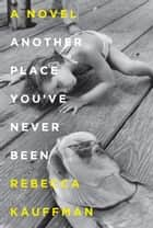 Another Place You've Never Been - A Novel ebook by