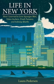 Life in New York - How I Learned to Love Squeegee Men, Token Suckers, Trash Twisters, and Subway Sharks ebook by Laura Pedersen