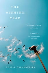The Wishing Year - A House, a Man, My Soul A Memoir of Fulfilled Desire ebook by Noelle Oxenhandler