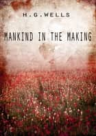 Mankind In The Making ebook by H G Wells