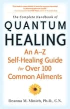 The Complete Handbook of Quantum Healing: An A to Z Self-Healing Guide for Over 100 Common Ailments ebook by Deanne Minish