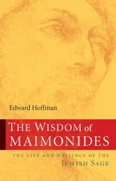 The Wisdom of Maimonides - The Life and Writings of the Jewish Sage ebook by Edward Hoffman