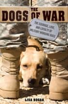 The Dogs of War - The Courage, Love, and Loyalty of Military Working Dogs ebook by Lisa Rogak