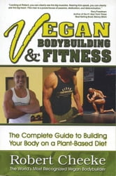 Vegan Bodybuilding & Fitness - The Complete Guide to Building Your Body on a Plant-Based Diet ebook by Robert Cheeke