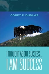 I Thought About Success...I am Success ebook by Corey P. Dunlap