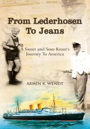 From Lederhosen To Jeans - A Sweet and Sour Kraut's Journey To America ebook by Armin K. Wendt