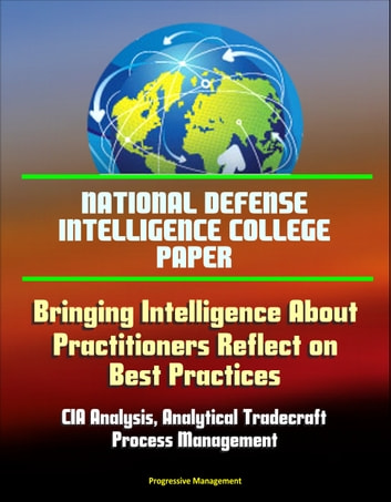 National Defense Intelligence College Paper: Bringing Intelligence About -  Practitioners Reflect on Best Practices - CIA Analysis, Analytical