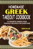 Homemade Greek Takeout Cookbook: 75 Favorite Greek Food Takeout Recipes For Everyone ebook by Kim Ellis