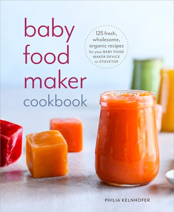 Baby Food Maker Cookbook - 125 Fresh, Wholesome, Organic Recipes for Your Baby Food Maker Device or Stovetop ebook by Philia Kelnhofer