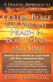 Golden Rules for Vibrant Health in Body, Mind, and Spirit - A Holistic Approach to Health and Wellness ebook by Joseph J Sweere