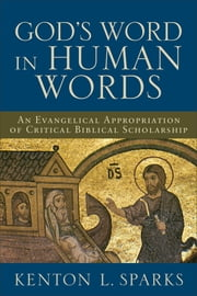 God's Word in Human Words - An Evangelical Appropriation of Critical Biblical Scholarship ebook by Kenton L. Sparks