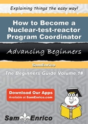 How to Become a Nuclear-test-reactor Program Coordinator - How to Become a Nuclear-test-reactor Program Coordinator ebook by Jeri Capps