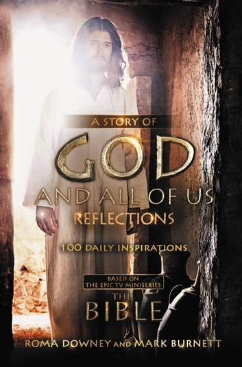 "A Story of God and All of Us Reflections - 100 Daily Inspirations based on the Epic TV Miniseries ""The Bible"" ebook by Mark Burnett,Roma Downey"
