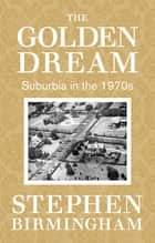 The Golden Dream - Suburbia in the 1970s ebook by Stephen Birmingham