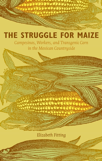 The Struggle for Maize - Campesinos, Workers, and Transgenic Corn in the Mexican Countryside ebook by Elizabeth Fitting