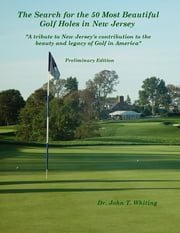 The Search for the 50 Most Beautiful Golf Holes in New Jersey: A Tribute to New Jersey's Contribution to the Beauty and Legacy of Golf in America ebook by Dr. John T. Whiting