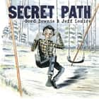 Secret Path ebook by Gord Downie,Jeff Lemire