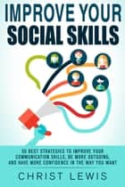 Improve Your Social Skills: 50 Best Strategies to Improve Your Communication Skills, Be More Outgoing, and Have More Confidence in the Way You Want ebook by Christ Lewis