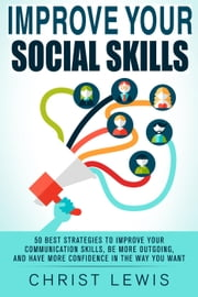 Improve Your Social Skills: 50 Best Strategies to Improve Your Communication Skills, Be More Outgoing, and Have More Confidence in the Way You Want ebook by Kobo.Web.Store.Products.Fields.ContributorFieldViewModel