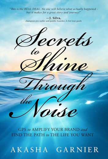 Secrets to Shine Through the Noise - GPS to Amplify Your Brand and Find the Path to the Life You Want ebook by Akasha Garnier