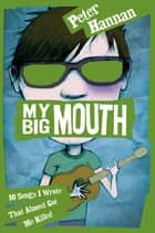 My Big Mouth: 10 Songs I Wrote That Almost Got Me Killed ebook by Peter Hannan, Peter Hannan