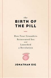 The Birth of the Pill: How Four Crusaders Reinvented Sex and Launched a Revolution ebook by Jonathan Eig