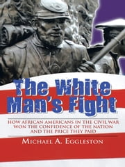 The White Man's Fight - How African Americans in the Civil War Won the Confidence of the Nation and the Price They Paid ebook by Michael A. Eggleston