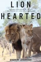 Lion Hearted - The Life and Death of Cecil & the Future of Africa's Iconic Cats ebook by Andrew Loveridge