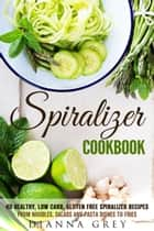 Spiralizer Cookbook: 40 Healthy, Low Carb, Gluten Free Spiralizer Recipes from Noodles, Salads and Pasta Dishes to Fries - Weight Loss & Vegetarian Recipes ebook by Guava Books, Dianna Grey