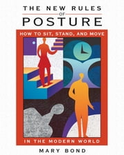 The New Rules of Posture - How to Sit, Stand, and Move in the Modern World ebook by Mary Bond