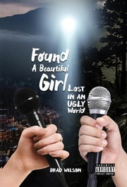 Found A Beautiful Girl Lost in an Ugly World ebook by Brad Wilson