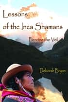 Lessons of the Inca Shamans: Piercing the Veil ebook by Deborah Bryon