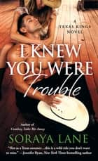 I Knew You Were Trouble - A Texas Kings Novel ebook by Soraya Lane