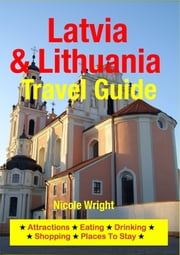 Latvia & Lithuania Travel Guide - Attractions, Eating, Drinking, Shopping & Places To Stay ebook by Nicole Wright