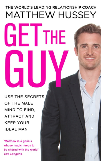 Get the Guy - Use the Secrets of the Male Mind to Find, Attract and Keep Your Ideal Man ebook by Matthew Hussey
