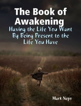 The Book of Awakening : Having the Life You Want By Being Present to the Life You Have ebook by Mark Nepo