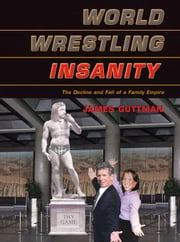 World Wrestling Insanity: The Decline and Fall of a Family Empire ebook by Guttman, James