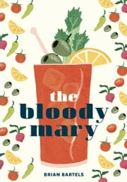The Bloody Mary - The Lore and Legend of a Cocktail Classic, with Recipes for Brunch and Beyond ebook by Kobo.Web.Store.Products.Fields.ContributorFieldViewModel