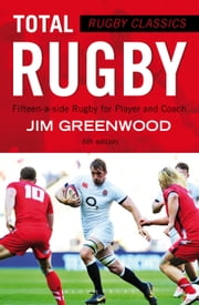 Rugby Classics: Total Rugby - Fifteen-a-side Rugby for Player and Coach ebook by Jim Greenwood